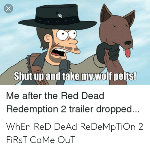 Funny, Wolf, and Red Dead Redemption: X  Shut un and take my wolf pelts!  Me after the Red Dead  Redemption 2 trailer dropped... WhEn ReD DeAd ReDeMpTiOn 2 FiRsT CaMe OuT