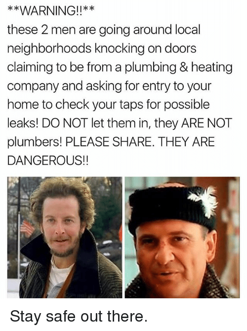Stay Safe Out There: *x  these 2 men are going around local  neighborhoods knocking on doors  claiming to be from a plumbing & heating  company and asking for entry to your  home to check your taps for possible  leaks! DO NOT let them in, they ARE NOT  plumbers! PLEASE SHARE. THEY ARE  DANGEROUS!! Stay safe out there.