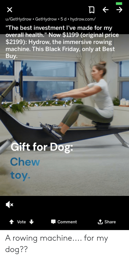"""Rowing: X  u/GetHydrow GetHydrow 5 d hydrow.com/  """"The best investment I've made for my  overall health."""" Now $1199 (original price  $2199): Hydrow, the immersive rowing  machine. This Black Friday, only at Best  Buy  Gift for Dog  Chew  toy.  Vote  Comment  Share A rowing machine.... for my dog??"""