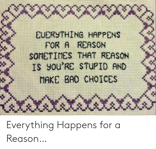 choices: X*wwx  EUERYTHING HAPPENS  FOR A REASON  SOMETIMES THAT REASON  IS yOu'RE STUPID AND  MAKE BAD CHOICES Everything Happens for a Reason…