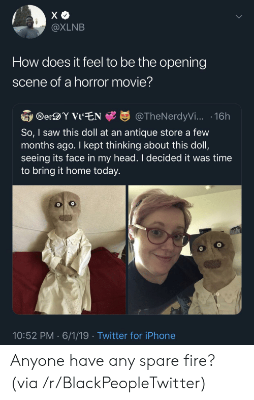 Blackpeopletwitter, Fire, and Head: X  @XLNB  How does it feel to be the opening  scene of a horror movie?  DerDY VIEN  @TheNerdyVi... 16h  So, I saw this doll at an antique store a few  months ago. I kept thinking about this doll,  seeing its face in my head. I decided it was time  to bring it home today.  10:52 PM 6/1/19 Twitter for iPhone Anyone have any spare fire? (via /r/BlackPeopleTwitter)