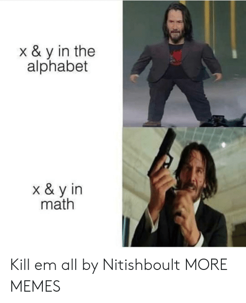 X Y: x & y in the  alphabet  x & y in  math Kill em all by Nitishboult MORE MEMES