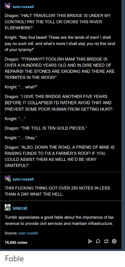 "foolish: xain-russell  Dragon: ""HALT TRAVELER! THIS BRIDGE IS UNDER MY  CONTROL! PAY THE TOLL OR CROSS THIS RIVER  ELSEWHERE!""  Knight: ""Nay foul beast! These are the lands of men! I shall  pay no such toll, and what's more l shall slay you rid this land  of your tyranny!""  Dragon: ""TYRANNY!? FOOLISH MAN! THIS BRIDGE IS  OVER A HUNDRED YEARS OLD AND IN DIRE NEED OF  REPAIRS! THE STONES ARE ERODING AND THERE ARE  TERMITES IN THE WOOD!""  Knight: ""... what?""  Dragon: ""I GIVE THIS BRIDGE ANOTHER FIVE YEARS  BEFORE IT COLLAPSES! I'D RATHER AVOID THAT AND  PREVENT SOME POOR HUMAN FROM GETTING HURT!  Knight: "" ""  Dragon: ""THE TOLL IS TEN GOLD PIECES  Knight: ""... Okay.""  Dragon: ""ALSO, DOWN THE ROAD, A FRIEND OF MINE IS  RAISING FUNDS TO FIX A FARMER'S ROOF! IF YOU  COULD ASSIST THEM AS WELL WE'D BE VERY  GRATEFUL!""  xain-russell  THIS FUCKING THING GOT OVER 250 NOTES IN LESS  THAN A DAY WHAT THE HELL  Solarcat  Tumblr appreciates a good fable about the importance of tax  revenue to provide civil services and maintain infrastructure  Source: xain-russell  76,680 notes Fable"