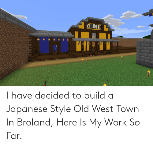 Work, Japanese, and Old: XALOONL I have decided to build a Japanese Style Old West Town In Broland, Here Is My Work So Far.