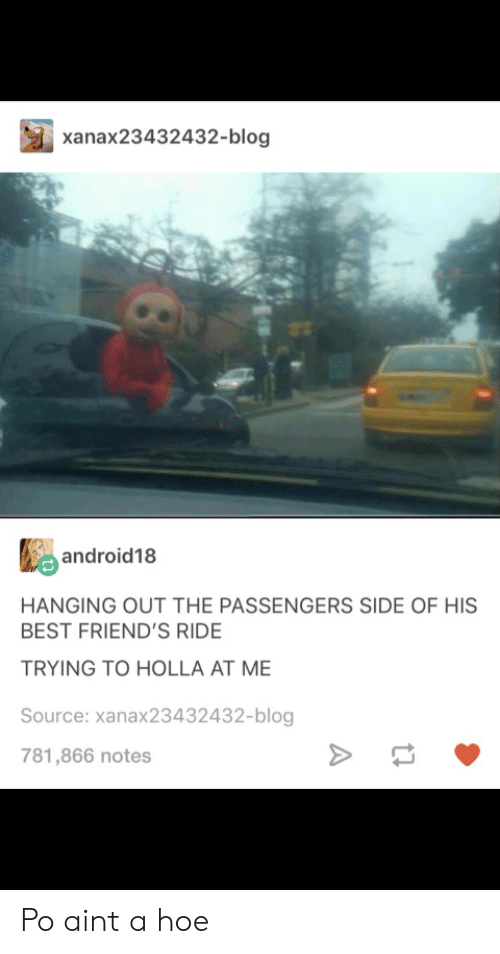 holla: xanax23432432-blog  android18  HANGING OUT THE PASSENGERS SIDE OF HIS  BEST FRIEND'S RIDE  TRYING TO HOLLA AT ME  Source: xanax23432432-blog  781,866 notes Po aint a hoe