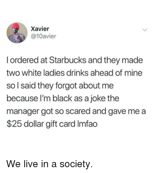 xavier: Xavier  @10avier  I ordered at Starbucks and they made  two white ladies drinks ahead of mine  so l said they forgot about me  because I'm black as a joke the  manager got so scared and gave me a  $25 dollar gift card Imfao We live in a society.