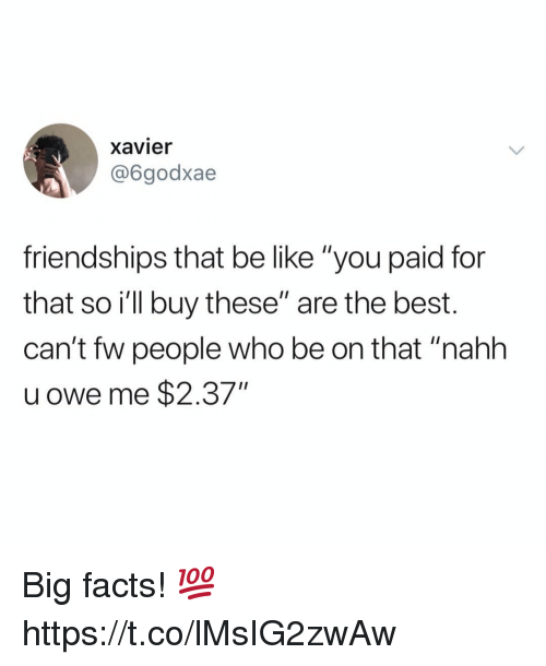 """Be Like, Facts, and Best: xavier  @6godxae  friendships that be like """"you paid for  that so ill buy these"""" are the best.  can't fw people who be on that """"nahh  u owe me $2.37"""" Big facts! 💯 https://t.co/lMsIG2zwAw"""