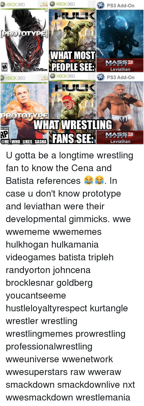Memes, 🤖, and Ps3: XBox 360  Ps3 Add-On  XBOX 360  WHAT MOST  MASSB  PEOPLE SEE  E F F E C T  Leviathan  ISION  XBOX360  PS3 Add-on  XBOX360  LIVE  WHAT WRESTLING  MASS  FANS,SEE  E F F E C T  Leviathan  @HE WHO LIKES SASHA U gotta be a longtime wrestling fan to know the Cena and Batista references 😂😂. In case u don't know prototype and leviathan were their developmental gimmicks. wwe wwememe wwememes hulkhogan hulkamania videogames batista tripleh randyorton johncena brocklesnar goldberg youcantseeme hustleloyaltyrespect kurtangle wrestler wrestling wrestlingmemes prowrestling professionalwrestling wweuniverse wwenetwork wwesuperstars raw wweraw smackdown smackdownlive nxt wwesmackdown wrestlemania