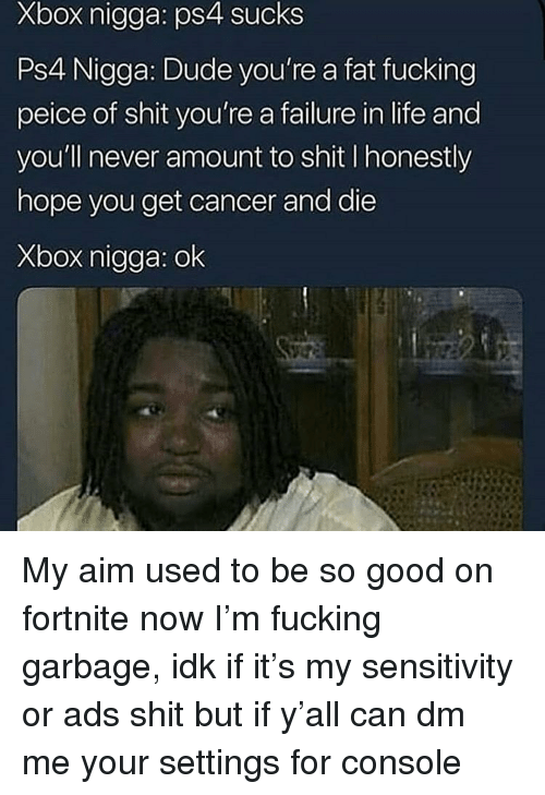 Sensitivity: Xbox nigga: ps4 sucks  Ps4 Nigga: Dude you're a fat fucking  peice of shit you're a failure in life and  you'll never amount to shit I honestly  hope you get cancer and die  Xbox nigga: ok My aim used to be so good on fortnite now I'm fucking garbage, idk if it's my sensitivity or ads shit but if y'all can dm me your settings for console