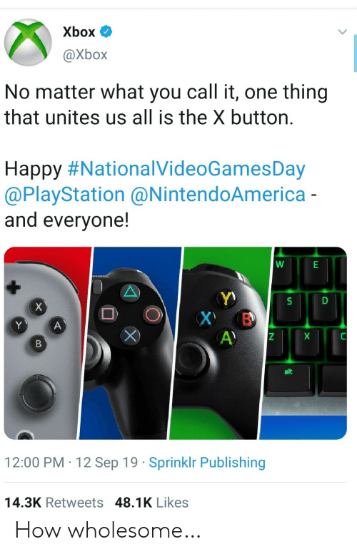 PlayStation, Xbox, and Happy: Xbox  @Xbox  No matter what you call it, one thing  that unites us all is the X button.  Happy #NationalVideoGamesDay  @PlayStation @NintendoAmerica -  and everyone!  Y)  X В  A)  х  Y  A  X  B  alt  12:00 PM 12 Sep 19 Sprinklr Publishing  14.3K Retweets 48.1K Likes How wholesome…