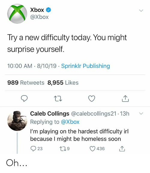 Homeless, Soon..., and Xbox: Xbox  @Xbox  Try a new difficulty today. You might  surprise yourself.  10:00 AM 8/10/19 Sprinklr Publishing  989 Retweets 8,955 Likes  Caleb Collings @calebcollings21.13h  Replying to @Xbox  I'm playing on the hardest difficulty irl  because I might be homeless soon  L29  23  436 Oh...