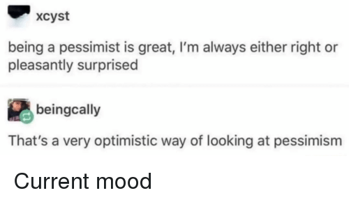 Optimistic: xcyst  being a pessimist is great, I'm always either right or  pleasantly surprised  beingcally  That's a very optimistic way of looking at pessimism Current mood