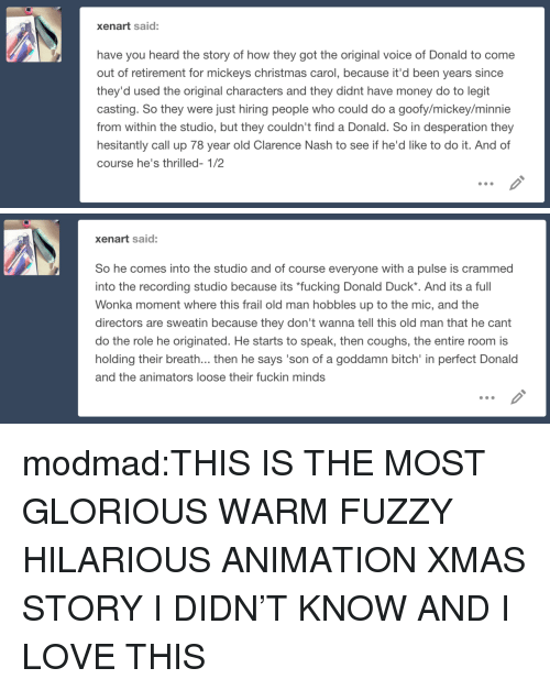 """Animators: xenart said:  have you heard the story of how they got the original voice of Donald to come  out of retirement for mickeys christmas carol, because it'd been years since  they'd used the original characters and they didnt have money do to legit  casting. So they were just hiring people who could do a goofy/mickey/minnie  from within the studio, but they couldn't find a Donald. So in desperation they  hesitantly call up 78 year old Clarence Nash to see if he'd like to do it. And of  course he's thrilled- 1/2   xenart said:  So he comes into the studio and of course everyone with a pulse is crammed  into the recording studio because its """"fucking Donald Duck*. And its a full  Wonka moment where this frail old man hobbles up to the mic, and the  directors are sweatin because they don't wanna tell this old man that he cant  do the role he originated. He starts to speak, then coughs, the entire room is  holding their breath... then he says 'son of a goddamn bitch' in perfect Donald  and the animators loose their fuckin minds modmad:THIS IS THE MOST GLORIOUS WARM FUZZY HILARIOUS ANIMATION XMAS STORY I DIDN'T KNOW AND I LOVE THIS"""