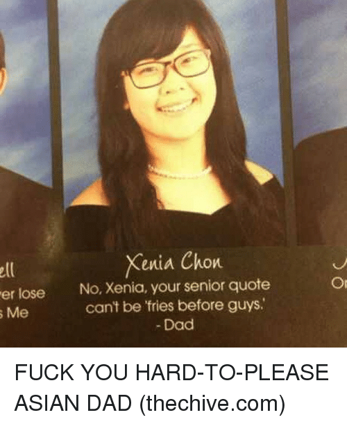 Memes, 🤖, and Dads: Xenia Chon  er lose No, Xenia, your senior quote  can't be fries before guys.  s Me  Dad  Or FUCK YOU HARD-TO-PLEASE ASIAN DAD (thechive.com)