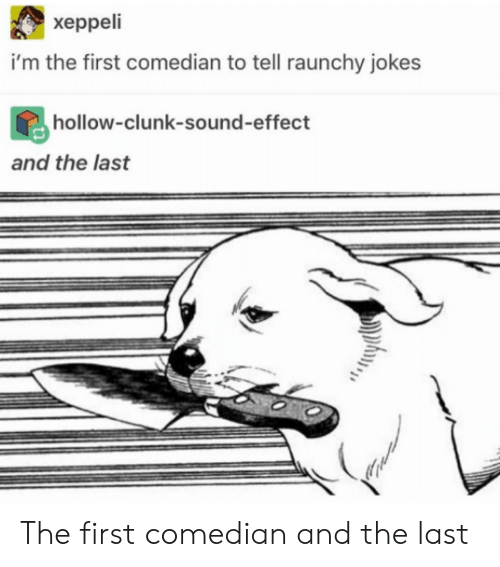 Jokes, Sound, and First: xeppeli  i'm the first comedian to tell raunchy jokes  hollow-clunk-sound-effect  and the last The first comedian and the last