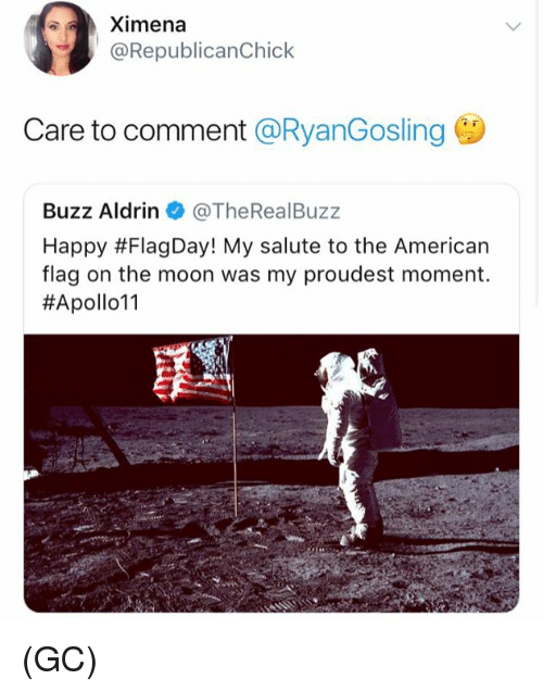 Buzz Aldrin: Ximena  @RepublicanChick  Care to comment @RyanGosling  Buzz Aldrin @TheRealBuzz  Happy #FlagDay! My salute to the American  flag on the moon was my proudest moment.  (GC)