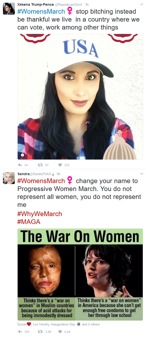 "Inauguration Day: Ximena Trump-Pence @RepublicanChick 3h  #WomensMarch stop bitching instead  be thankful we live in a country where we  can vote, work among other things  USA  2487  253  Sandra@SandraTXAS 8h  #WomensMarch change your name to  Progressive Women March. You do not  represent all women, you do not represent  me  #WhyWe March  A GA  The War On Women  Thinks there's a ""war on  women"" in Muslim countries  because of acid attacks for  being immodestly dressed  Thinks there's a ""war on women  in America because she can't get  enough free condoms to get  her through law sc  Susa·Lori Hendry, Inauguration Day  3613.5K4.2K  and 5 others"