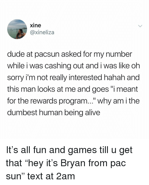 """Alive, Dude, and Sorry: xine  @xineliza  dude at pacsun asked for my number  while i was cashing out and i was like oh  sorry i'm not really interested hahah and  this man looks at me and goes """"i meant  for the rewards program..."""" why am i the  dumbest human being alive It's all fun and games till u get that """"hey it's Bryan from pac sun"""" text at 2am"""