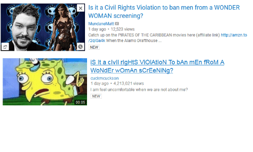 Movies, Http, and Link: xIs it a Civil Rights Violation to ban men from a WONDER  WOMAN screening?  MundaneMatt  1 day ago 12,523 views  Catch up on the PIRATES OF THE CARIBBEAN movies here (affiliate link) http://amzn.to  /2qlGa4k When the Alamo Drafthouse  NEW   is it a civil rigHtS VİOIAtlON To bAn mEn fROM A  WoNdEr womAn sCrEeNiNg?  cuckmcuckson  day ago 4,213,021 views  I am feel uncomfortable when we are not about me?  NEW  00:05