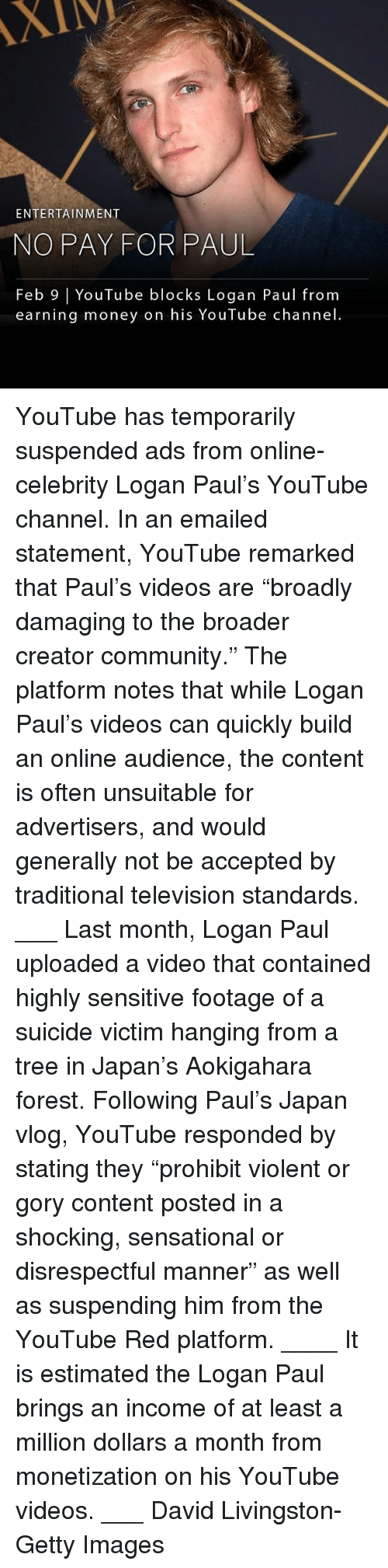 """Sensational: XIV  ENTERTAINMENT  NO PAY FOR PAUL  Feb 9   YouTube blocks Logan Paul from  earning money on his YouTube channel YouTube has temporarily suspended ads from online-celebrity Logan Paul's YouTube channel. In an emailed statement, YouTube remarked that Paul's videos are """"broadly damaging to the broader creator community."""" The platform notes that while Logan Paul's videos can quickly build an online audience, the content is often unsuitable for advertisers, and would generally not be accepted by traditional television standards. ___ Last month, Logan Paul uploaded a video that contained highly sensitive footage of a suicide victim hanging from a tree in Japan's Aokigahara forest. Following Paul's Japan vlog, YouTube responded by stating they """"prohibit violent or gory content posted in a shocking, sensational or disrespectful manner"""" as well as suspending him from the YouTube Red platform. ____ It is estimated the Logan Paul brings an income of at least a million dollars a month from monetization on his YouTube videos. ___ David Livingston-Getty Images"""
