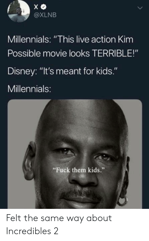 """Kim Possible: @XLNB  Millennials: """"This live action Kim  Possible movie looks TERRIBLE!""""  Disney: """"It's meant for kids.""""  Millennials:  Fuck them kids."""" Felt the same way about Incredibles 2"""
