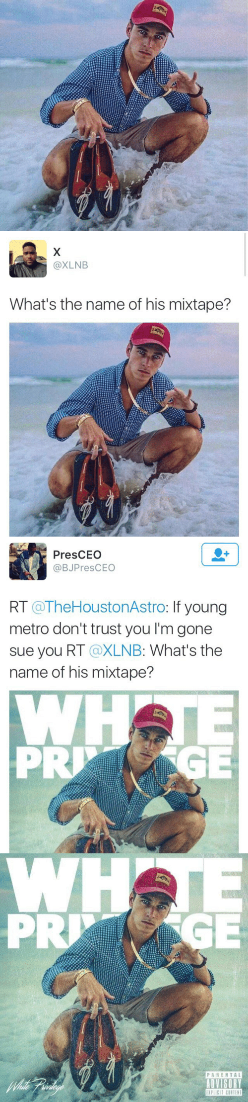 dont trust you: @XLNB  What's the name of his mixtape?   PresCEO  @BJPresCEO  RT @TheHoustonAstro: If young  metro don't trust you I'm gone  sue you RT @XLNB: What's the  name of his mixtape?  PRGE   PARENTAL
