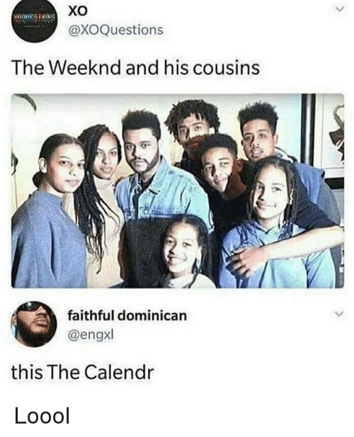 The Weeknd: Xo  @XOQuestions  The Weeknd and his cousins  faithful dominican  @engxl  this The Calendr Loool