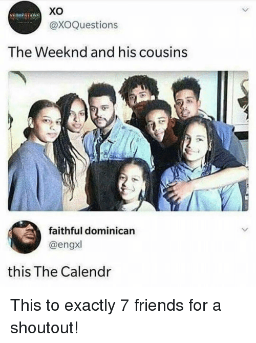 The Weeknd: xo  @XOQuestions  The Weeknd and his cousins  faithful dominican  @engxl  this The Calendr This to exactly 7 friends for a shoutout!