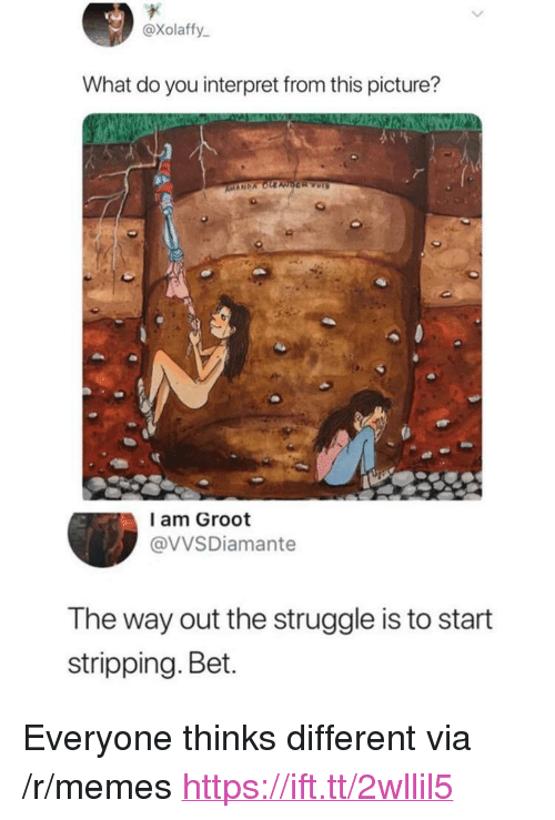 """stripping: @xolaffy  What do you interpret from this picture?  l am Groot  @VVSDiamante  The way out the struggle is to start  stripping. Bet. <p>Everyone thinks different via /r/memes <a href=""""https://ift.tt/2wllil5"""">https://ift.tt/2wllil5</a></p>"""
