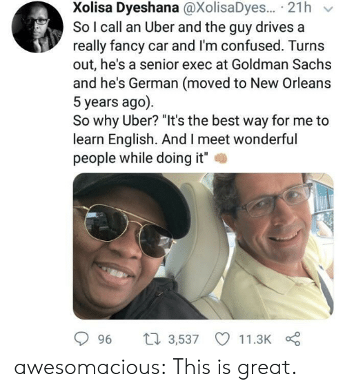 "Confused, Tumblr, and Uber: Xolisa Dyeshana @XolisaDyes... 21h  So I call an Uber and the guy drives a  really fancy car and I'm confused. Turns  out, he's a senior exec at Goldman Sachs  and he's German (moved to New Orleans  5 years ago)  So why Uber? ""It's the best way for me to  learn English. And I meet wonderful  people while doing it""  2  996 t 3,537 11.3K awesomacious:  This is great."