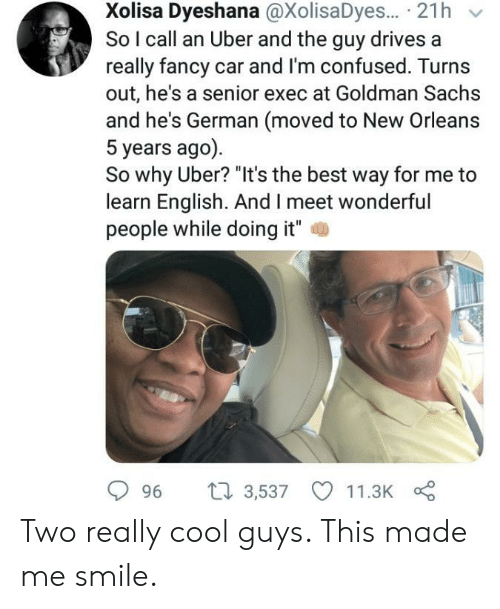 """Im Confused: Xolisa Dyeshana @XolisaDyes... 21h  So I call an Uber and the guy drives a  really fancy car and I'm confused. Turns  out, he's a senior exec at Goldman Sachs  and he's German (moved to New Orleans  5 years ago)  So why Uber? """"It's the best way for  learn English. And I meet wonderful  people while doing it""""  ti 3,537  11.3K  96 Two really cool guys. This made me smile."""