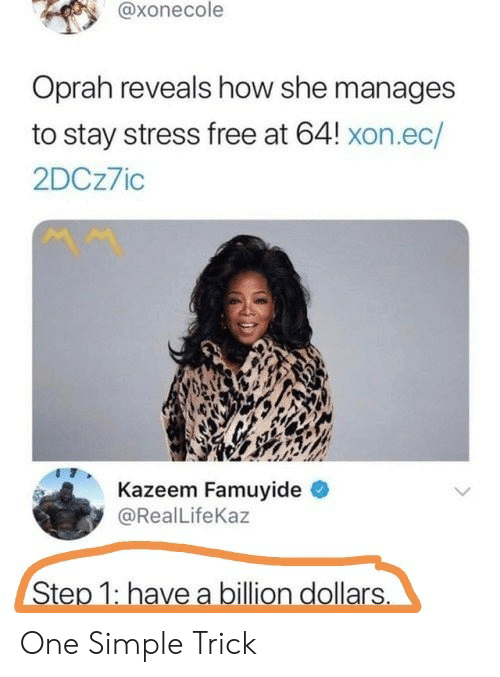 Oprah Winfrey: @xonecole  Oprah reveals how she manages  to stay stress free at 64! xon.ec/  2DCz7io  Kazeem Famuyide  @RealLifeKaz  Step 1: have a billion dollars One Simple Trick