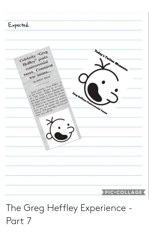 "Collage, Happy, and Time: xpecte  q.  Celebrity Greg  Heffley"" posts  controversial  tweet. Comment  war insues...  Toda  By HOLLY HILLS  oments:  in hot water! Known for his part  on The Greg Hefley Experience""  Local celebrity ""Greg Heffley"" is  greg has posted a tweet saying that  he might move on fron the sitcom.  Needless to say, fans were not happy.  A comment war broke out between  sides pro and against this possible  change. Will greg heffley end his role?  Only time wil tell  sial  Tweet  PIC.cOLLAGE The Greg Heffley Experience - Part 7"