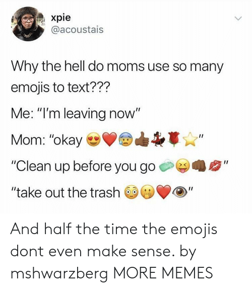 "Dank, Memes, and Moms: xpie  @acoustais  Why the hell do moms use so many  emojis to text???  Me: ""I'm leaving now""  Mom: ""okay  ""Clean up before you go  II  ""take out the trash And half the time the emojis dont even make sense. by mshwarzberg MORE MEMES"