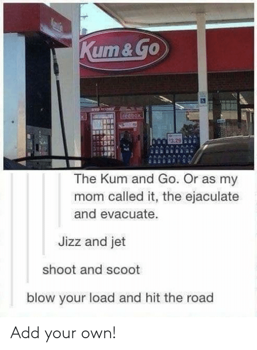 jizz: xt  The Kum and Go. Or as my  mom called it, the ejaculate  and evacuate  Jizz and jet  shoot and scoot  blow your load and hit the road Add your own!