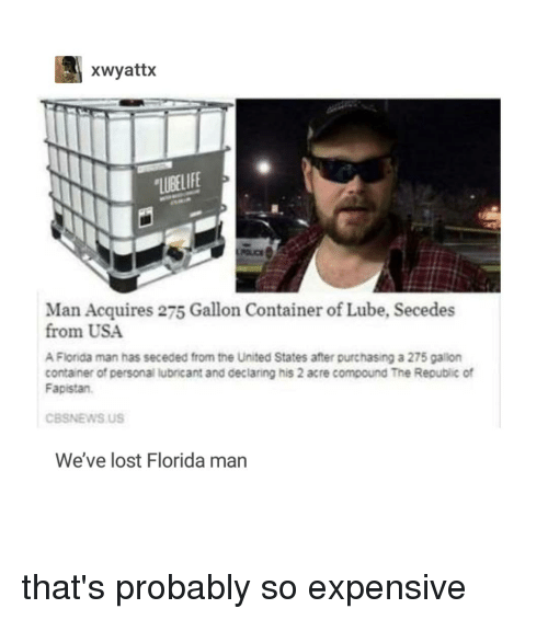 Florida Man, Lost, and Florida: xwyattx  LUBELIFE  Man Acquires 275 Gallon Container of Lube, Secedes  from USA  A Florida man has seceded from the United States after purchasing a 275 gallon  container of personal lubricant and declaring his 2 acre compound The Republic of  Fapistan  CBSNEWS US  We've lost Florida man that's probably so expensive