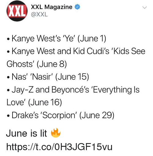 Jay, Jay Z, and Kanye: XXL  XXL Magazine  @XXL  . Kanye West's Ye' (June 1)  .Kanye West and Kid Cudi's 'Kids See  Ghosts' (June 8)  Nas' 'Nasir' (June 15)  Jay-Z and Beyoncé's Everything ls  Love' (June 16)  . Drake's 'Scorpion' (June 29) June is lit 🔥 https://t.co/0H3JGF15vu