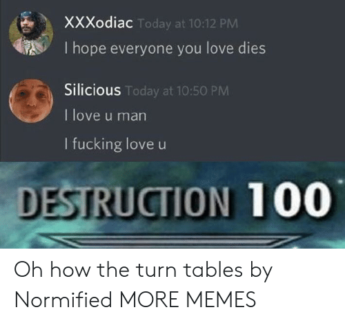 Anaconda, Dank, and Fucking: XXXodiac  I hope everyone you love dies  Silicious  I love u man  I fucking love u  Today at 10:12 PM  S Today at 10:50 PM  DESTRUCTION 100 Oh how the turn tables by Normified MORE MEMES
