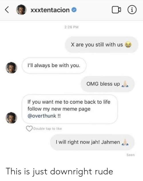 Bless Up, Life, and Meme: xxxtentacion #  2:26 PM  X are you still with us  I'll always be with you.  OMG bless up  If you want me to come back to life  follow my new meme page  @overthunk!!  Double tap to like  I will right now jah! Jahmen  Seen This is just downright rude