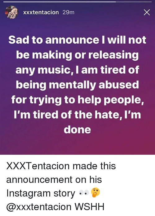 Instagram, Memes, and Music: xxxtentacion 29m  Sad to announce I will not  be making or releasing  any music, I am tired of  being mentally abused  for trying to help people,  I'm tired of the hate, I'm  done XXXTentacion made this announcement on his Instagram story 👀🤔 @xxxtentacion WSHH