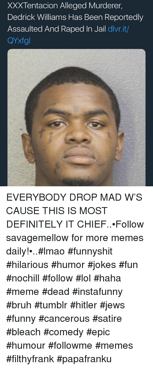 Filthyfrank: XXXTentacion Alleged Murderer,  Dedrick Williams Has Been Reportedly  Assaulted And Raped In Jail dlvr.it/  QYxfgl EVERYBODY DROP MAD W'S CAUSE THIS IS MOST DEFINITELY IT CHIEF..•Follow savagemellow for more memes daily!•..#lmao #funnyshit #hilarious #humor #jokes #fun #nochill #follow #lol #haha #meme #dead #instafunny #bruh #tumblr #hitler #jews #funny #cancerous #satire #bleach #comedy #epic #humour #followme #memes #filthyfrank #papafranku