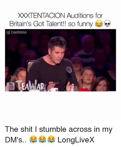 Funny, Memes, and Shit: XXXTENTACION Auditions for  Britain's Got Talent!! so funny  igl baetessa  TEAW The shit I stumble across in my DM's.. 😂😂😂 LongLiveX
