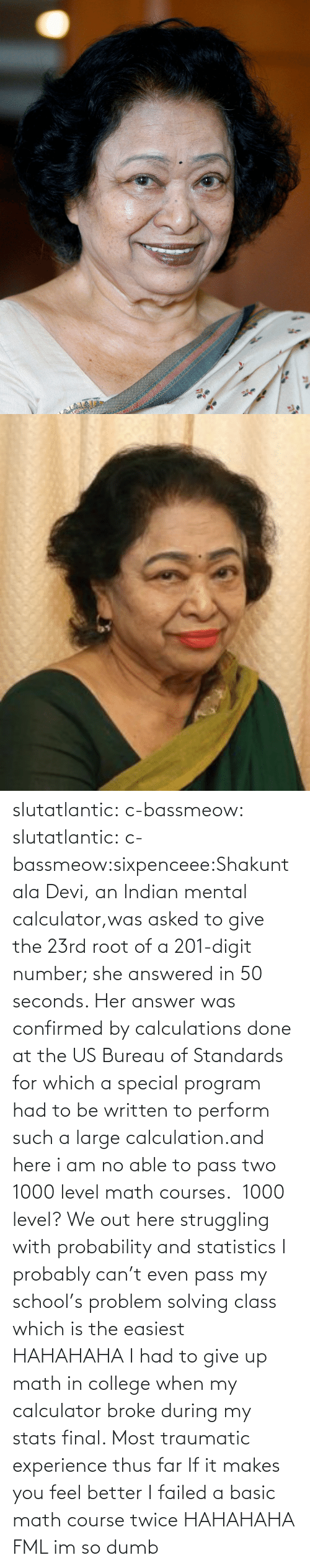 Im So Dumb: XXXX-XX-X XXXXXXX XX slutatlantic:  c-bassmeow:  slutatlantic:  c-bassmeow:sixpenceee:Shakuntala Devi, an Indian mental calculator,was asked to give the 23rd root of a 201-digit number; she answered in 50 seconds. Her answer was confirmed by calculations done at the US Bureau of Standards for which a special program had to be written to perform such a large calculation.and here i am no able to pass two 1000 level math courses.   1000 level? We out here struggling with probability and statistics  I probably can't even pass my school's problem solving class which is the easiest  HAHAHAHA  I had to give up math in college when my calculator broke during my stats final. Most traumatic experience thus far  If it makes you feel better I failed a basic math course twice HAHAHAHA FML im so dumb