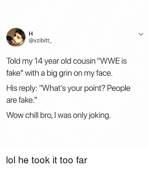 """Chill Bro: @xzibitt  Told my 14 year old cousin """"WWE is  fake"""" with a big grin on my face.  His reply: """"What's your point? People  are fake.""""  Wow chill bro,I was only joking lol he took it too far"""