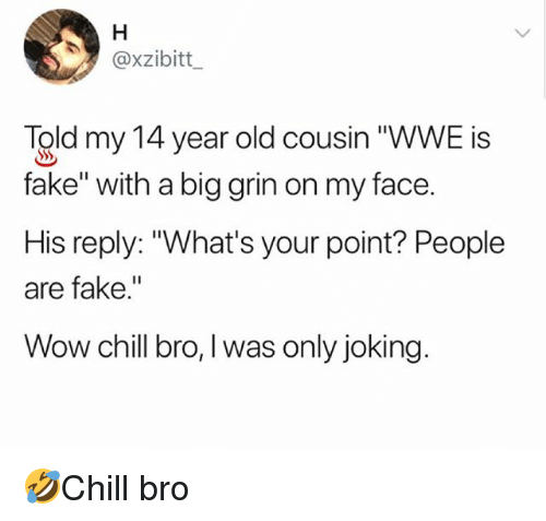 """Chill Bro: @xzibitt  Told my 14 year old cousin """"WWE is  fake"""" with a big grin on my face.  His reply: """"What's your point? People  are fake.""""  Wow chill bro, I was only joking. 🤣Chill bro"""
