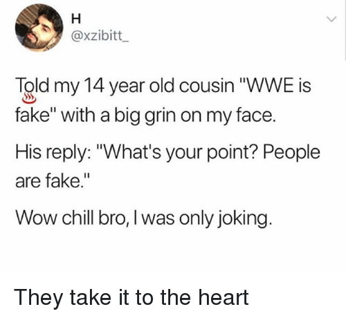 """Chill Bro: @xzibitt  Told my 14 year old cousin """"WWE is  fake"""" with a big grin on my face.  His reply: """"What's your point? People  are fake.""""  Wow chill bro, l was only joking. They take it to the heart"""