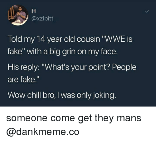 """Chill Bro: @xzibitt  Told my 14 year old cousin """"WWE is  fake"""" with a big grin on my face.  His reply: """"What's your point? People  are fake.""""  Wow chill bro, I was only joking someone come get they mans @dankmeme.co"""