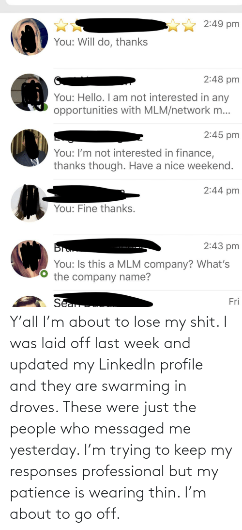 Patience: Y'all I'm about to lose my shit. I was laid off last week and updated my LinkedIn profile and they are swarming in droves. These were just the people who messaged me yesterday. I'm trying to keep my responses professional but my patience is wearing thin. I'm about to go off.