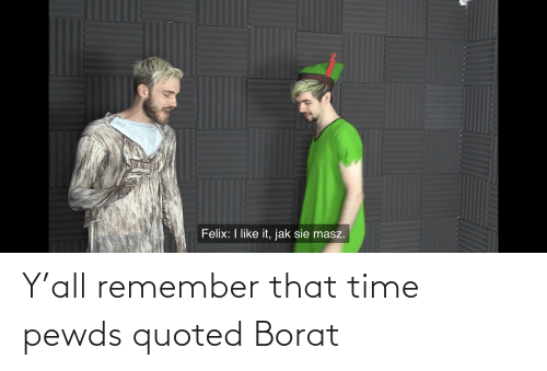 Borat: Y'all remember that time pewds quoted Borat