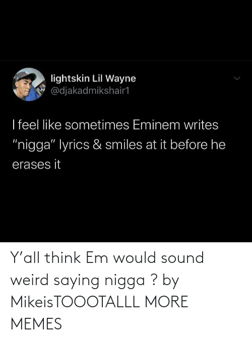 nigga: Y'all think Em would sound weird saying nigga ? by MikeisTOOOTALLL MORE MEMES